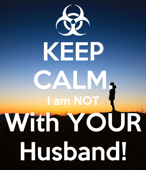 KEEP CALM. I am NOT With YOUR Husband!