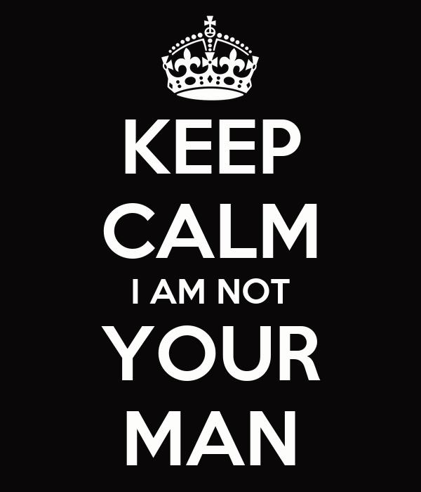 KEEP CALM I AM NOT YOUR MAN