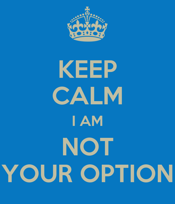 KEEP CALM I AM NOT YOUR OPTION