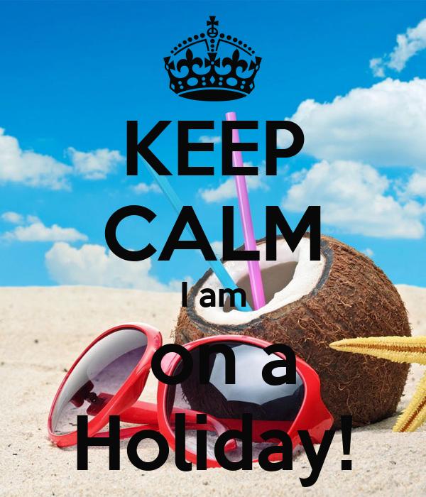 KEEP CALM I am  on a Holiday!