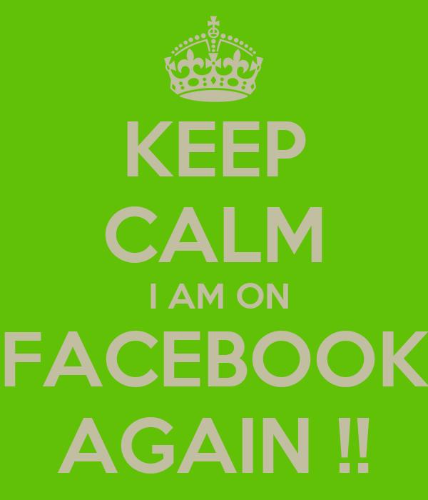 KEEP CALM  I AM ON FACEBOOK AGAIN !!