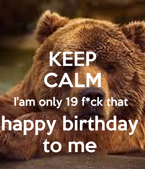 KEEP CALM I'am only 19 f*ck that  happy birthday  to me