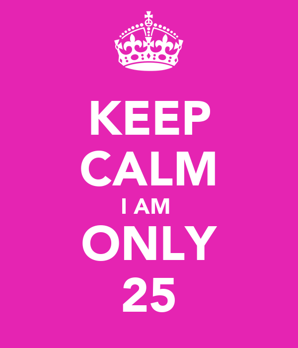 KEEP CALM I AM  ONLY 25