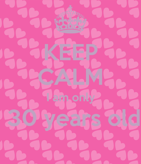 KEEP CALM I am only  30 years old