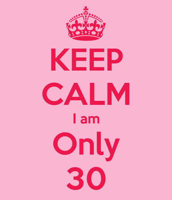 KEEP CALM I am Only 30