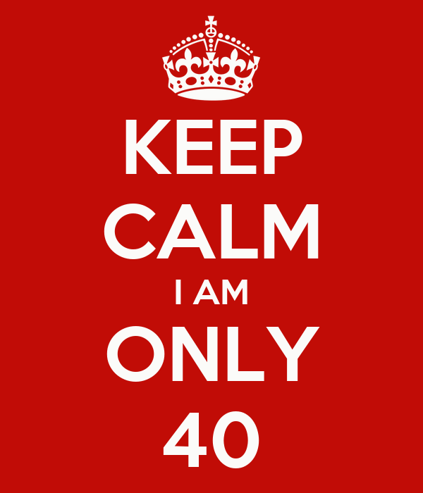 KEEP CALM I AM ONLY 40