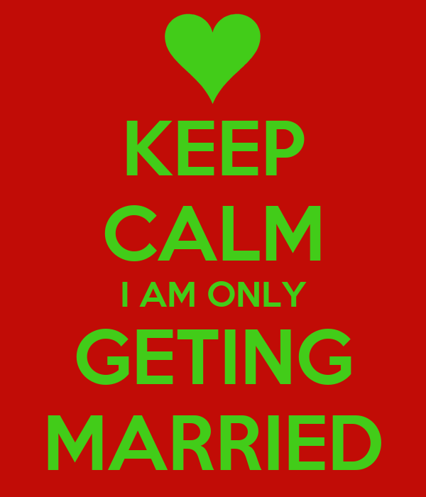KEEP CALM I AM ONLY GETING MARRIED