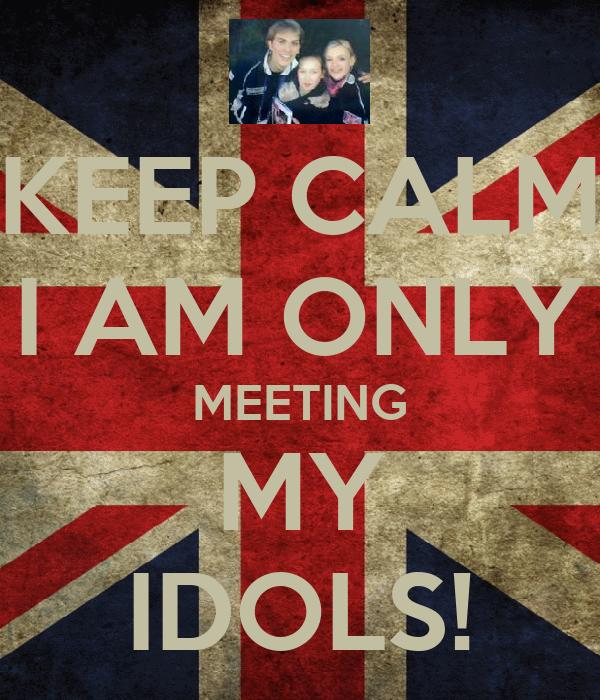 KEEP CALM I AM ONLY MEETING MY IDOLS!