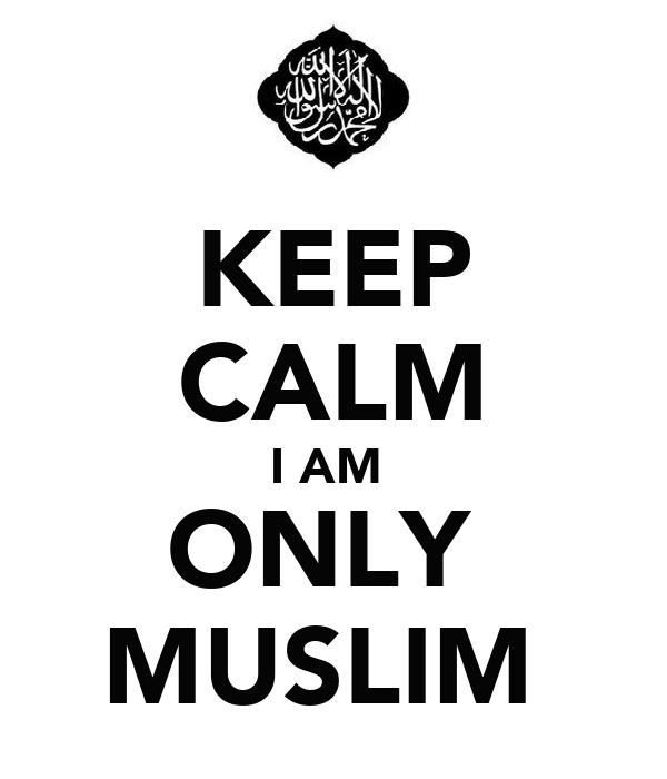 KEEP CALM I AM  ONLY  MUSLIM
