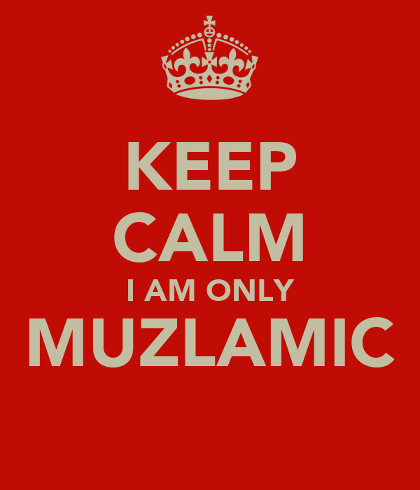 KEEP CALM I AM ONLY MUZLAMIC
