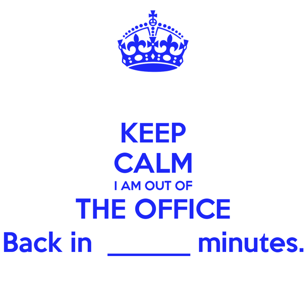 KEEP CALM I AM OUT OF THE OFFICE Back in  ______ minutes.