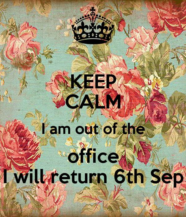 KEEP CALM I am out of the office I will return 6th Sep