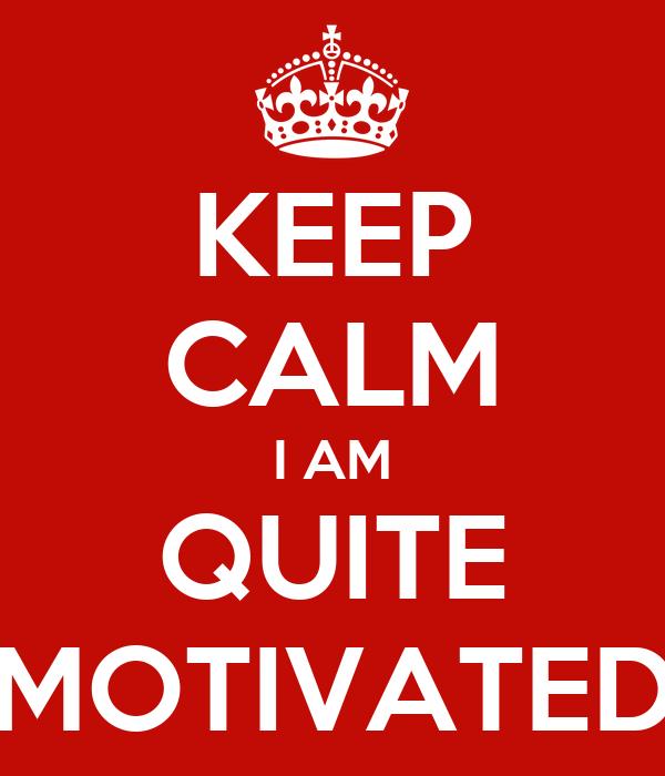 KEEP CALM I AM QUITE MOTIVATED