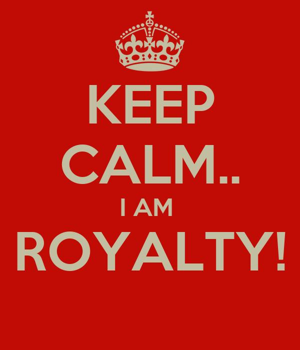 KEEP CALM.. I AM  ROYALTY!