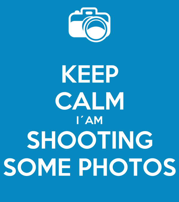 KEEP CALM I´AM SHOOTING SOME PHOTOS