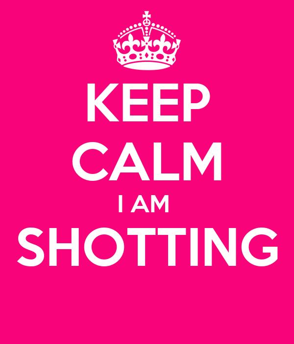 KEEP CALM I AM  SHOTTING