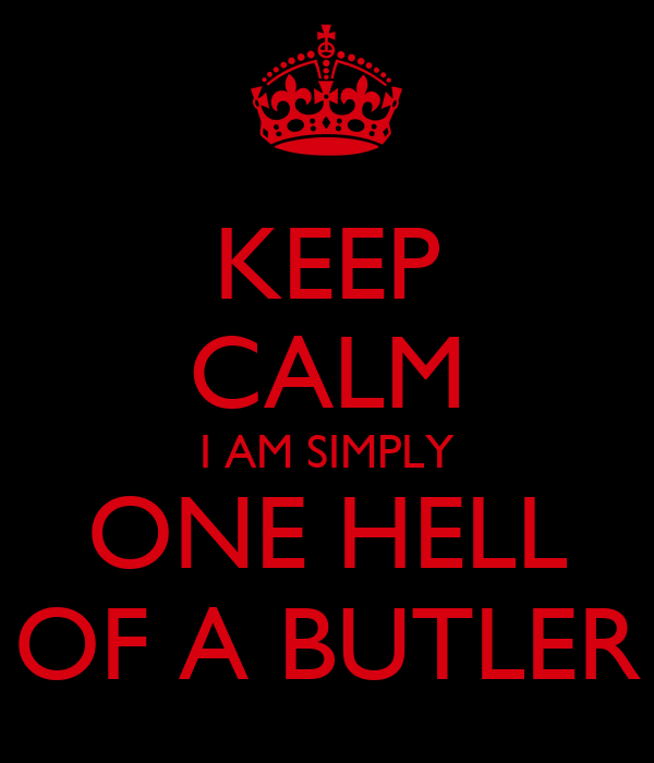 KEEP CALM I AM SIMPLY ONE HELL OF A BUTLER
