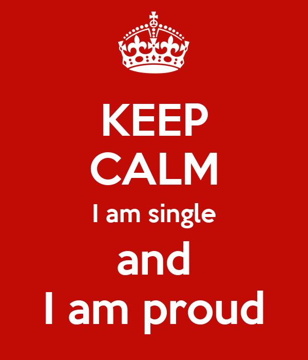 KEEP CALM I am single and I am proud