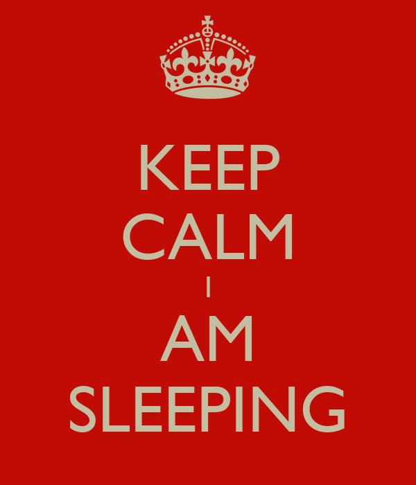 KEEP CALM I AM SLEEPING