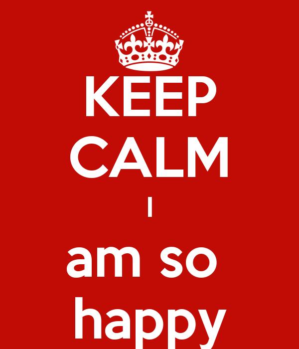 KEEP CALM I am so  happy