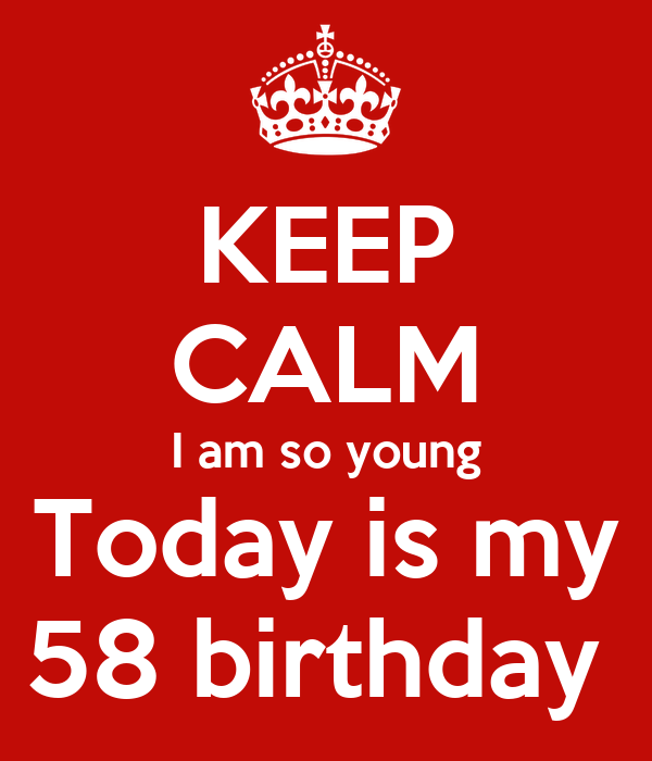 KEEP CALM I am so young Today is my 58 birthday
