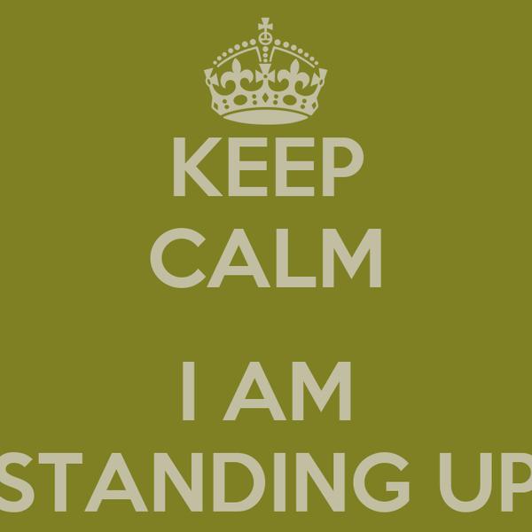 KEEP CALM  I AM STANDING UP