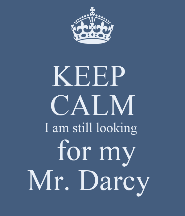 KEEP  CALM I am still looking   for my Mr. Darcy