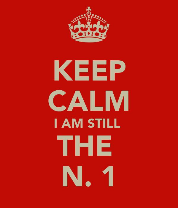 KEEP CALM I AM STILL  THE  N. 1