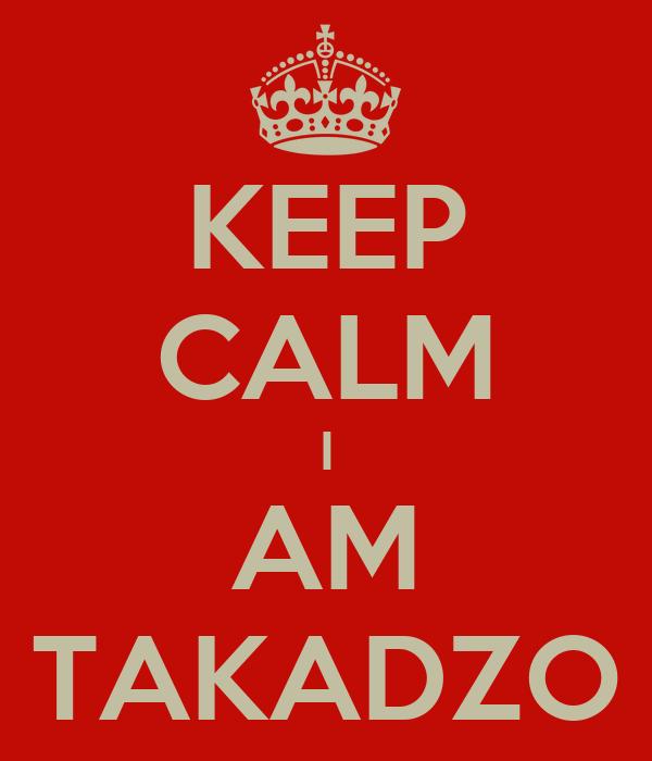 KEEP CALM I AM TAKADZO