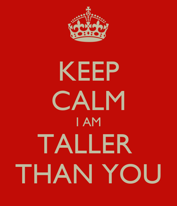 KEEP CALM I AM TALLER  THAN YOU