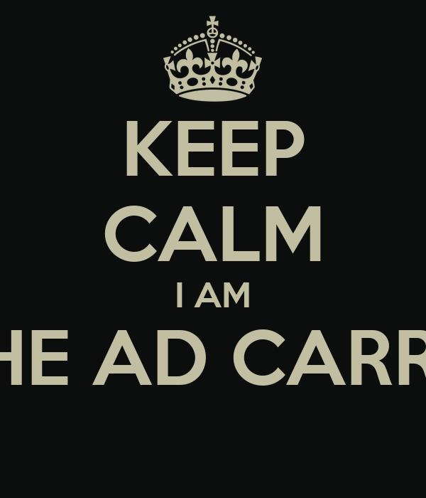 KEEP CALM I AM THE AD CARRY