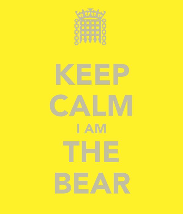 KEEP CALM I AM THE BEAR