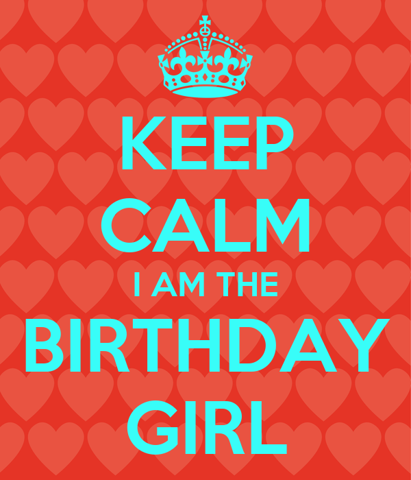 KEEP CALM I AM THE BIRTHDAY GIRL