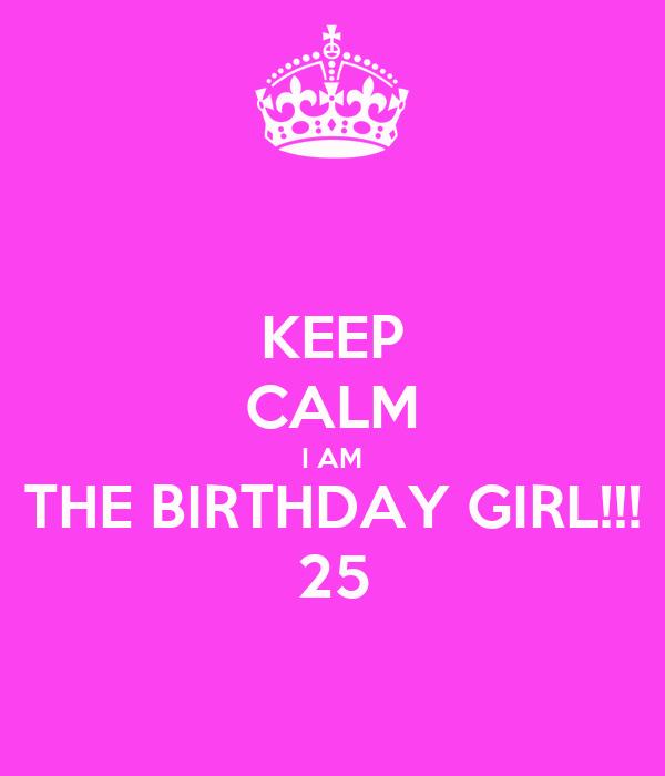 KEEP CALM I AM THE BIRTHDAY GIRL!!! 25