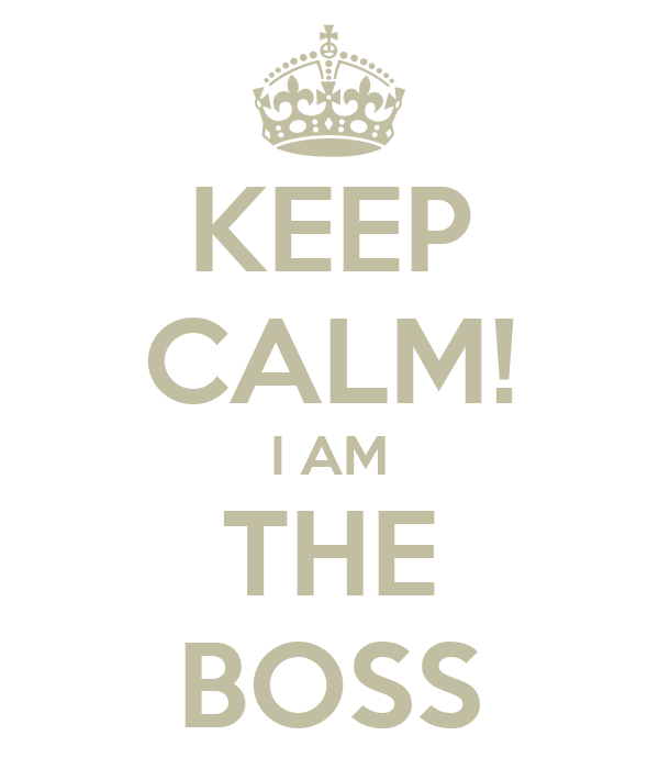 KEEP CALM! I AM THE BOSS