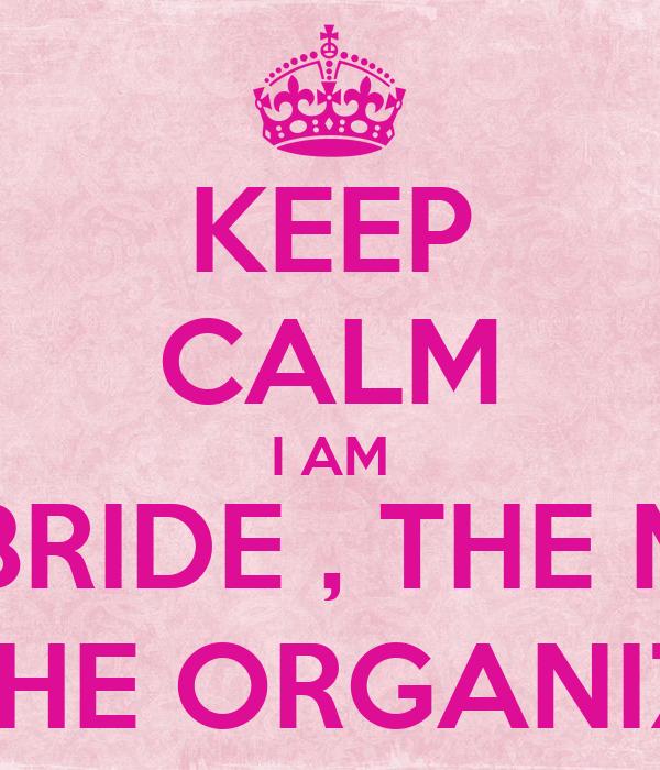 KEEP CALM I AM THE BRIDE , THE MOM  AN THE ORGANIZER!!!