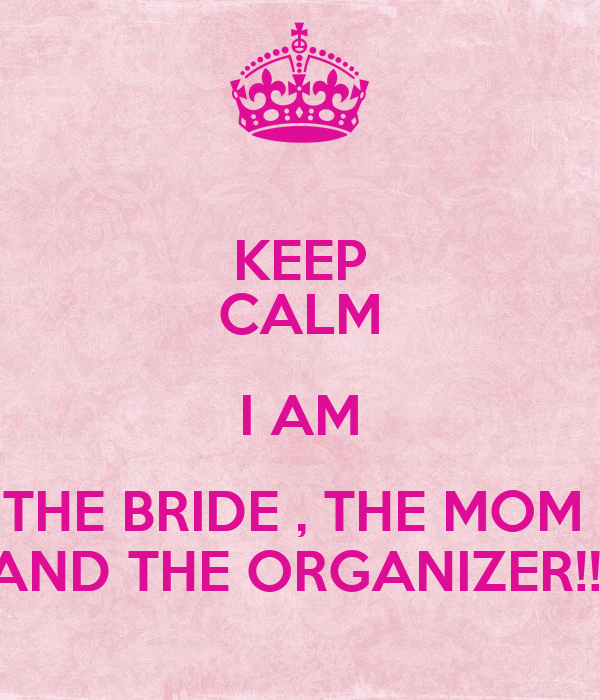 KEEP CALM I AM THE BRIDE , THE MOM  AND THE ORGANIZER!!!