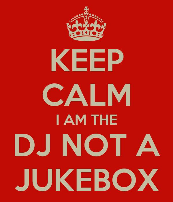 KEEP CALM I AM THE DJ NOT A JUKEBOX