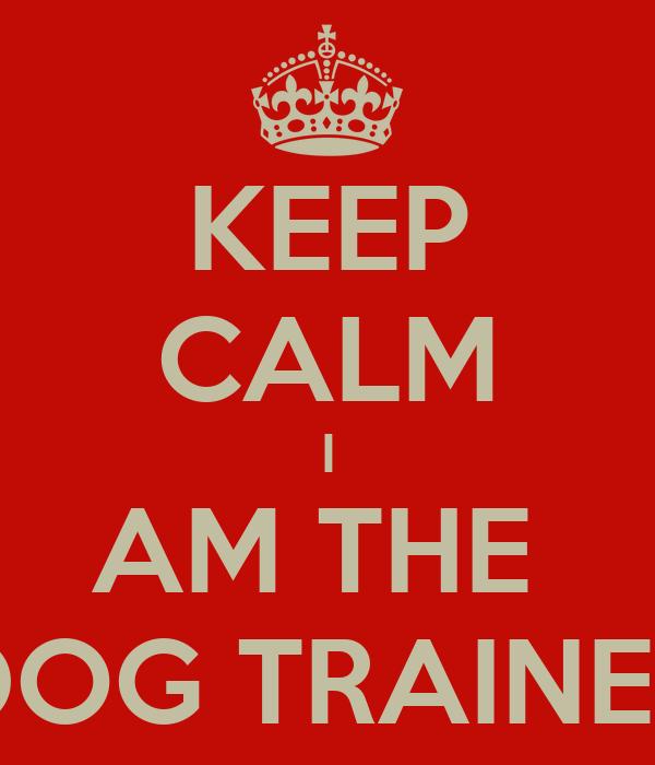 KEEP CALM I AM THE  DOG TRAINER