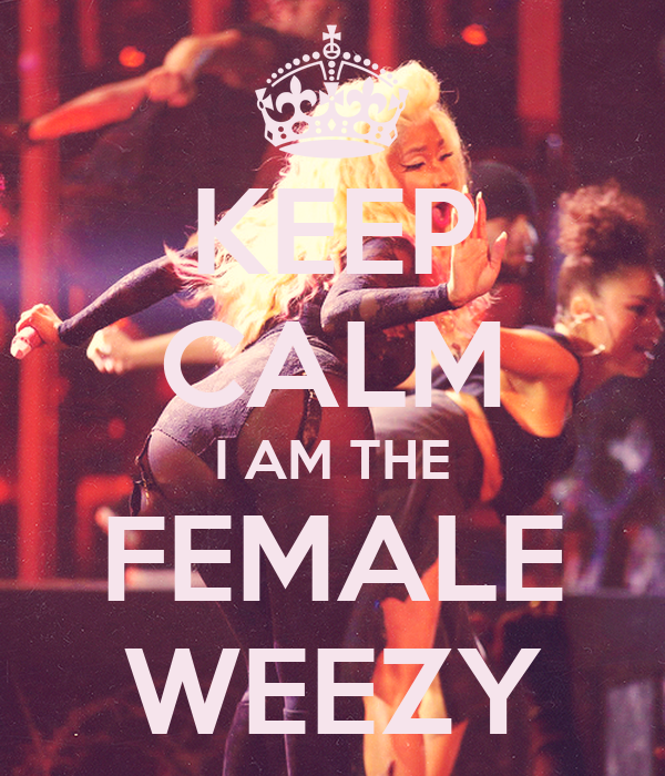 KEEP CALM I AM THE FEMALE WEEZY