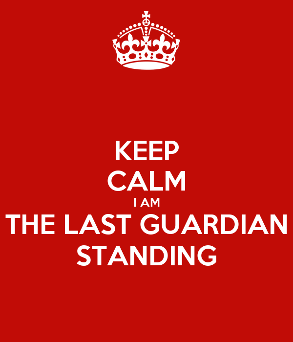 KEEP CALM I AM THE LAST GUARDIAN STANDING