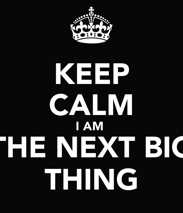 KEEP CALM I AM  THE NEXT BIG THING