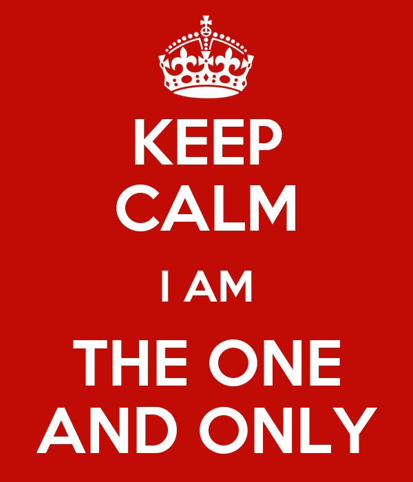 KEEP CALM I AM THE ONE AND ONLY