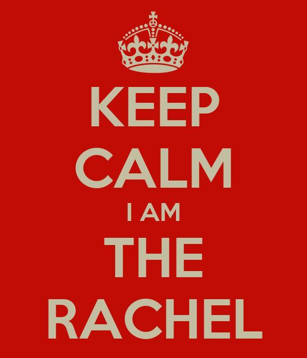 KEEP CALM I AM THE RACHEL