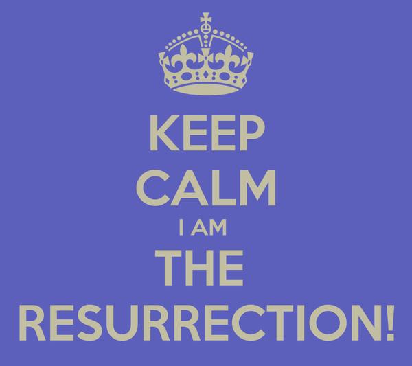 KEEP CALM I AM  THE  RESURRECTION!