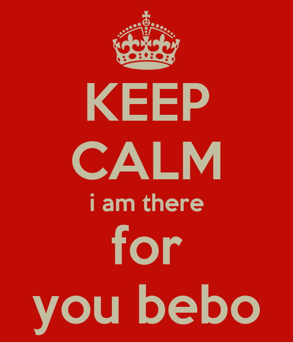 KEEP CALM i am there for you bebo