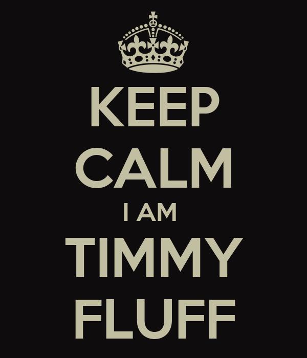 KEEP CALM I AM  TIMMY FLUFF