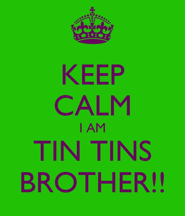 KEEP CALM I AM TIN TINS BROTHER!!