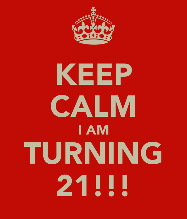 KEEP CALM I AM TURNING 21!!!
