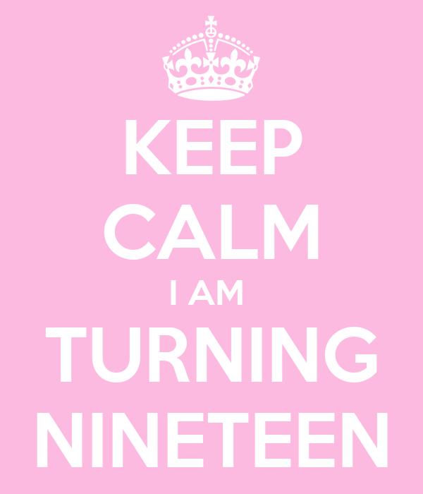 KEEP CALM I AM  TURNING NINETEEN